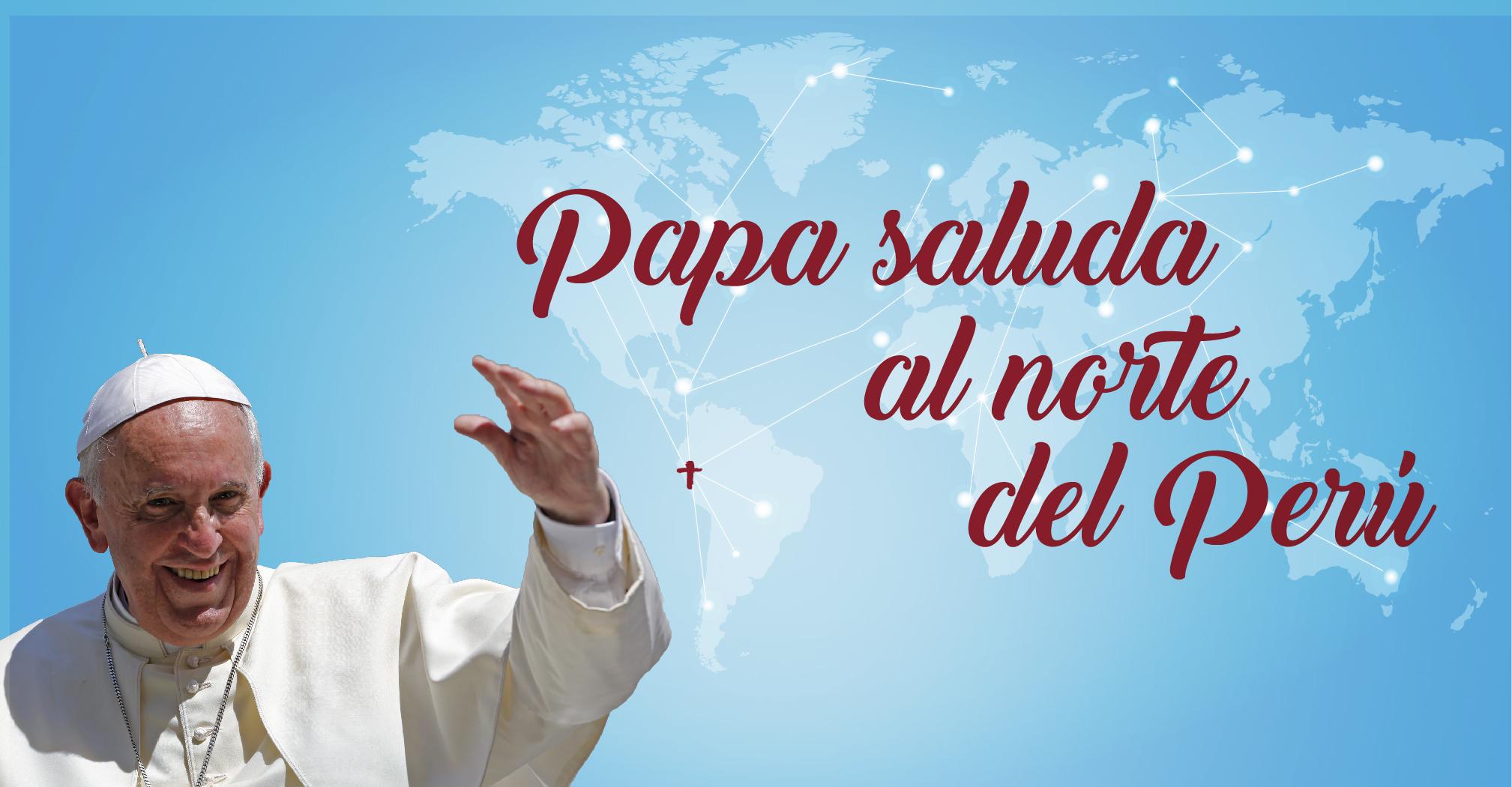 Papa Francisco saluda y envía su bendición al norte del Perú